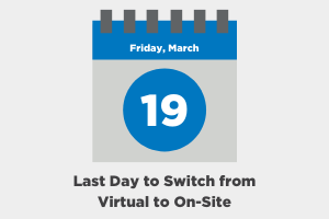Last Day to Switch from Virtual to On-Site is March 19, 2021